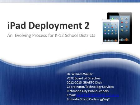 An Evolving Process for K-12 School Districts Dr. William Waller VSTE Board of Directors 2012-2013 GRAETC Chair Coordinator, Technology Services Richmond.