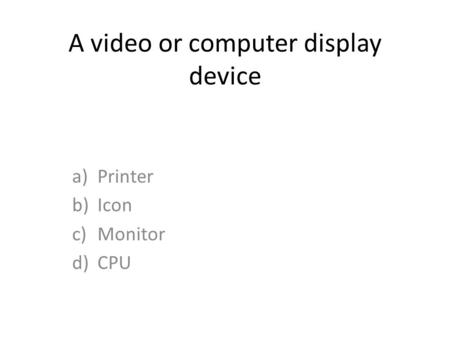 A video or computer display device a)Printer b)Icon c)Monitor d)CPU.