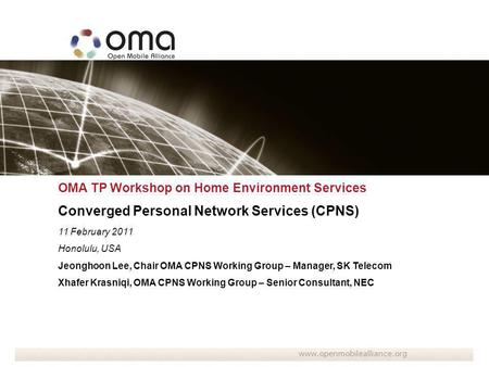 OMA TP Workshop on Home Environment Services Converged Personal Network Services (CPNS) 11 February 2011 Honolulu, USA Jeonghoon Lee, Chair OMA CPNS Working.