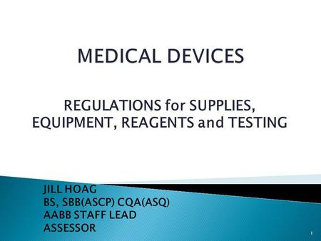 REGULATIONS for SUPPLIES, EQUIPMENT, REAGENTS and TESTING JILL HOAG BS, SBB(ASCP) CQA(ASQ) AABB STAFF LEAD ASSESSOR 1.
