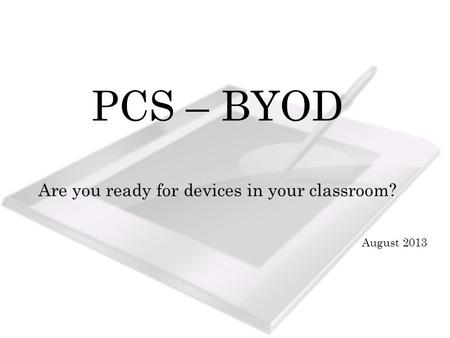 PCS – BYOD Are you ready for devices in your classroom? August 2013.