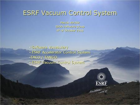 ESRF Vacuum Control System Pascal Verdier ISDD software group 4 th of October 2010 Software Vocabulary Software Vocabulary ESRF Accelerator Control System.