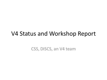 V4 Status and Workshop Report CSS, DISCS, an V4 team.