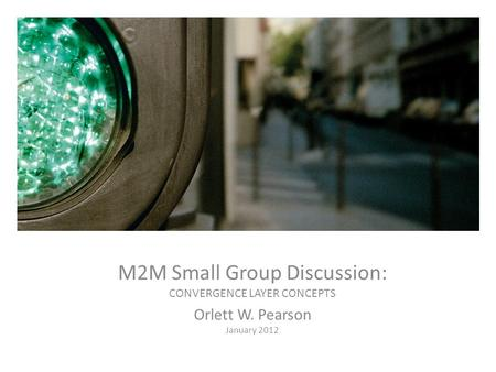 CDMA Standards Update M2M Small Group Discussion: CONVERGENCE LAYER CONCEPTS Orlett W. Pearson January 2012.