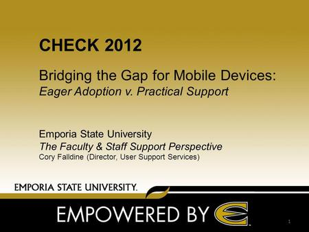 CHECK 2012 Bridging the Gap for Mobile Devices: Eager Adoption v. Practical Support Emporia State University The Faculty & Staff Support Perspective Cory.