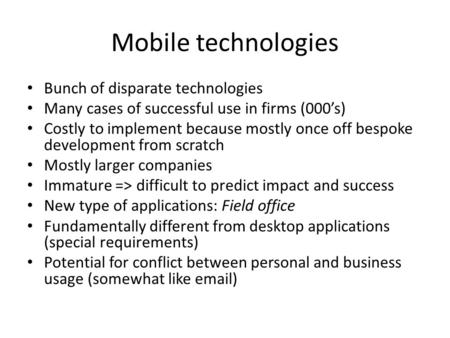 Mobile technologies Bunch of disparate technologies Many cases of successful use in firms (000s) Costly to implement because mostly once off bespoke development.