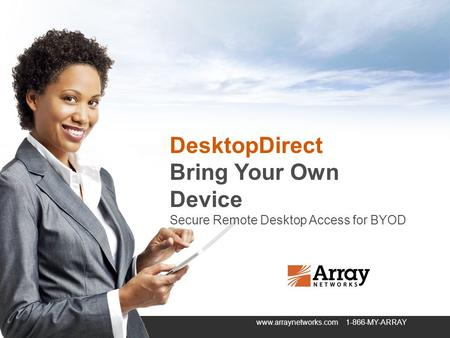 Securely connecting users and applications from anywhere to anywhere in todays global economy. www.arraynetworks.com 1-866-MY-ARRAY DesktopDirect Bring.