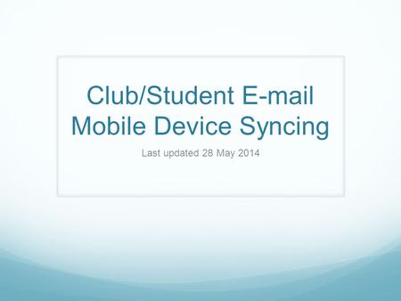 Club/Student E-mail Mobile Device Syncing Last updated 28 May 2014.