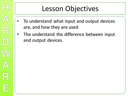 Lesson Objectives To understand what input and output devices are, and how they are used The understand the difference between input and output devices.