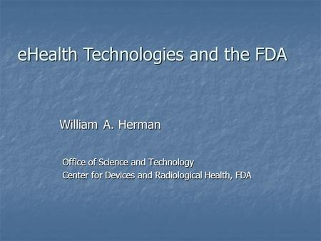 Office of Science and Technology Center for Devices and Radiological Health, FDA William A. Herman eHealth Technologies and the FDA.