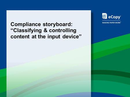 Compliance storyboard: Classifying & controlling content at the input device.