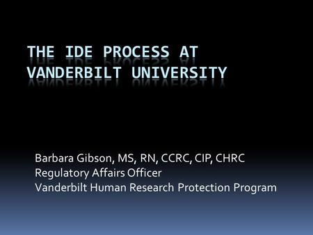 Barbara Gibson, MS, RN, CCRC, CIP, CHRC Regulatory Affairs Officer Vanderbilt Human Research Protection Program.