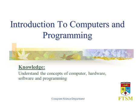 Computer Science Department Introduction To Computers and Programming Knowledge: Understand the concepts of computer, hardware, software and programming.