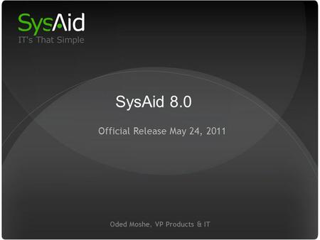 29 Oded Moshe, VP Products & IT Official Release May 24, 2011 SysAid 8.0.