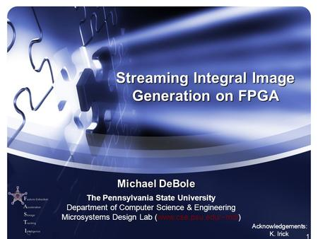 1 Streaming Integral Image Generation on FPGA Michael DeBole Acknowledgements: K. Irick The Pennsylvania State University Department of Computer Science.