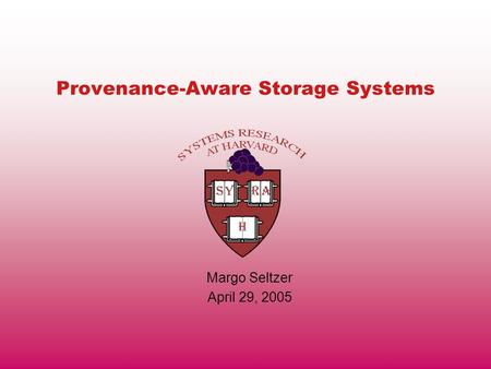 Provenance-Aware Storage Systems Margo Seltzer April 29, 2005.
