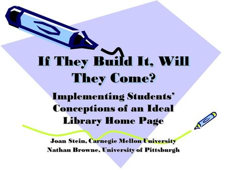 If They Build It, Will They Come? Implementing Students Conceptions of an Ideal Library Home Page Joan Stein, Carnegie Mellon University Nathan Browne,