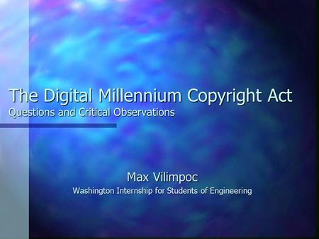 The Digital Millennium Copyright Act Questions and Critical Observations Max Vilimpoc Washington Internship for Students of Engineering.