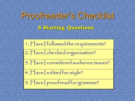 Proofreaders Checklist 1. Have I followed the requirements? 2. Have I checked organization? 3. Have I considered audience issues? 4. Have I edited for.