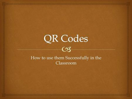 How to use them Successfully in the Classroom. Whats a QR Code? A QR Code is a specific matrix bar code (or two-dimensional code), readable by dedicated.