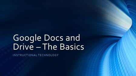 Google Docs and Drive – The Basics INSTRUCTIONAL TECHNOLOGY.