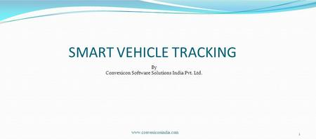 Www.convexiconindia.com 1 By Convexicon Software Solutions India Pvt. Ltd. SMART VEHICLE TRACKING.