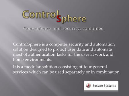 ControlSphere is a computer security and automation solution designed to protect user data and automate most of authentication tasks for the user at work.