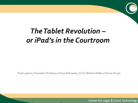 The Tablet Revolution – or <strong>iPads</strong> in the Courtroom Fred Lederer, Chancellor Professor of Law & Director, CLCT, William & Mary School of Law.
