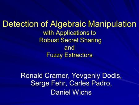 Detection of Algebraic Manipulation with Applications to Robust Secret Sharing and Fuzzy Extractors Ronald Cramer, Yevgeniy Dodis, Serge Fehr, Carles Padro,
