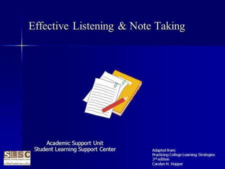 Effective Listening & Note Taking Academic Support Unit Student Learning Support Center Adapted from: Practicing College Learning Strategies 3 rd edition.