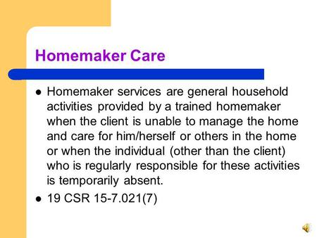 Homemaker Care Homemaker services are general household activities provided by a trained homemaker when the client is unable to manage the home and care.