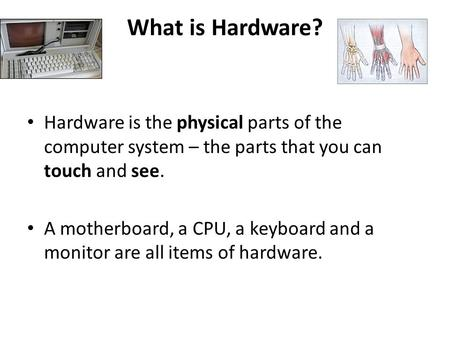 What is Hardware? Hardware is the physical parts of the computer system – the parts that you can touch and see. A motherboard, a CPU, a keyboard and a.