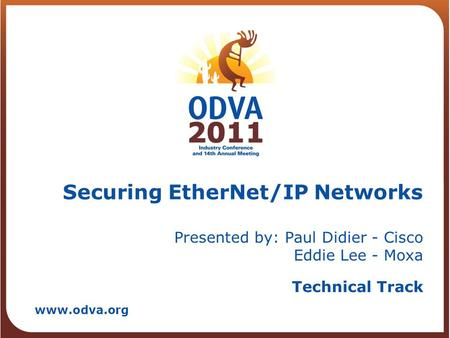 Technical Track www.odva.org Securing EtherNet/IP Networks Presented by: Paul Didier - Cisco Eddie Lee - Moxa.