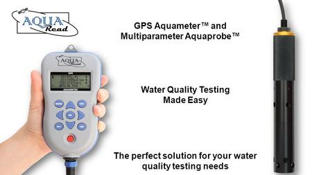 Water Quality Testing Made Easy GPS Aquameter and Multiparameter Aquaprobe The perfect solution for your water quality testing needs.