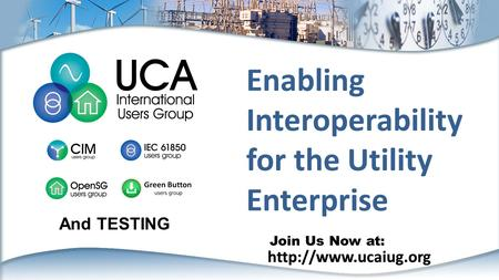 Join Us Now at:  Enabling Interoperability for the Utility Enterprise And TESTING.