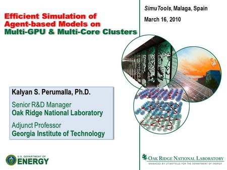 Efficient Simulation of Agent-based Models on Multi-GPU & Multi-Core Clusters Kalyan S. Perumalla, Ph.D. Senior R&D Manager Oak Ridge National Laboratory.