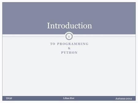 Lilian Blot TO PROGRAMMING & PYTHON Introduction Autumn 2012 TPOP 1.