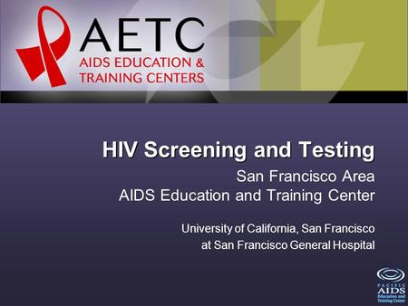 HIV Screening and Testing San Francisco Area AIDS Education and Training Center University of California, San Francisco at San Francisco General Hospital.