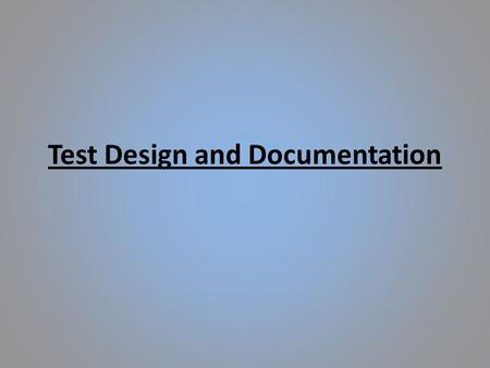 Test Design and Documentation. Test Design Test design is to ensure that all requirements are met through a series of test procedures, increasing the.