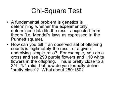 Chi-Square Test A fundamental problem is genetics is determining whether the experimentally determined data fits the results expected from theory (i.e.