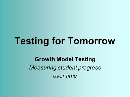 Testing for Tomorrow Growth Model Testing Measuring student progress over time.