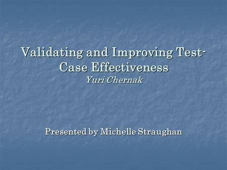 Validating and Improving Test- Case Effectiveness Yuri Chernak Presented by Michelle Straughan.