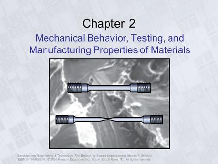 Chapter 2 Mechanical Behavior, Testing, and Manufacturing Properties of Materials Manufacturing, Engineering & Technology, Fifth Edition, by Serope Kalpakjian.