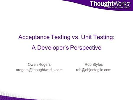 Acceptance Testing vs. Unit Testing: A Developers Perspective Owen Rogers Rob Styles