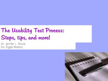 The Usability Test Process: Steps, tips, and more! Dr. Jennifer L. Bowie For Digital Rhetoric.