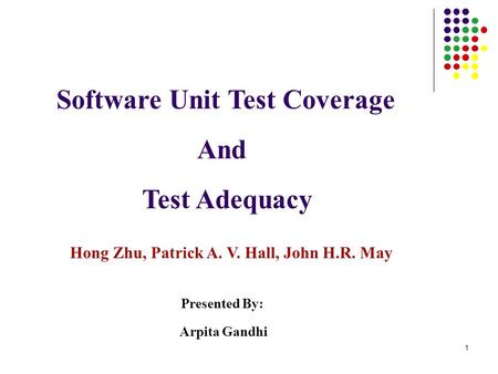1 Software Unit Test Coverage And Test Adequacy Hong Zhu, Patrick A. V. Hall, John H.R. May Presented By: Arpita Gandhi.