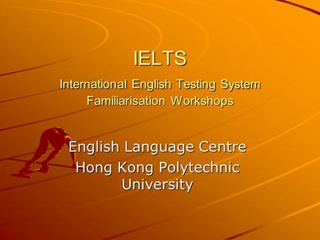 IELTS International English Testing System Familiarisation Workshops English Language Centre Hong Kong Polytechnic University.