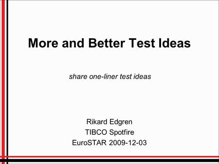 More and Better Test Ideas Rikard Edgren TIBCO Spotfire EuroSTAR 2009-12-03 share one-liner test ideas.