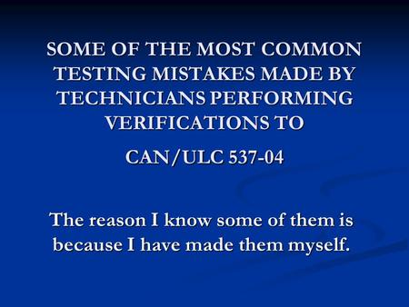 SOME OF THE MOST COMMON TESTING MISTAKES MADE BY TECHNICIANS PERFORMING VERIFICATIONS TO CAN/ULC 537-04 The reason I know some of them is because I have.