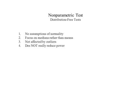 Nonparametric Test Distribution-Free Tests 1.No assumptions of normality 2.Focus on medians rather than means 3.Not affected by outliers 4.Des NOT really.